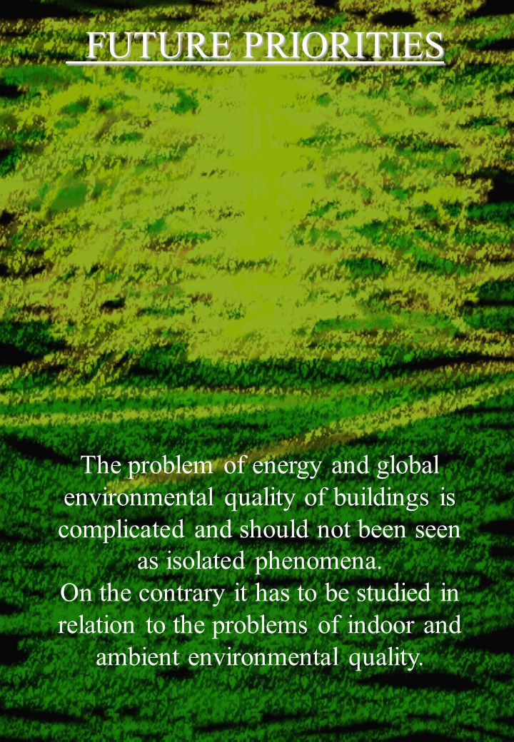 FUTURE PRIORITIES FUTURE PRIORITIES The problem of energy and global environmental quality of buildings is complicated and should not been seen as isolated phenomena.