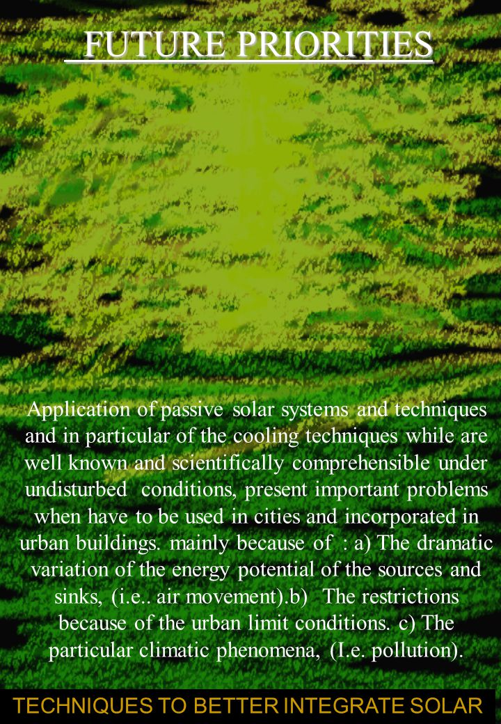 FUTURE PRIORITIES FUTURE PRIORITIES TECHNIQUES TO BETTER INTEGRATE SOLAR Application of passive solar systems and techniques and in particular of the cooling techniques while are well known and scientifically comprehensible under undisturbed conditions, present important problems when have to be used in cities and incorporated in urban buildings.