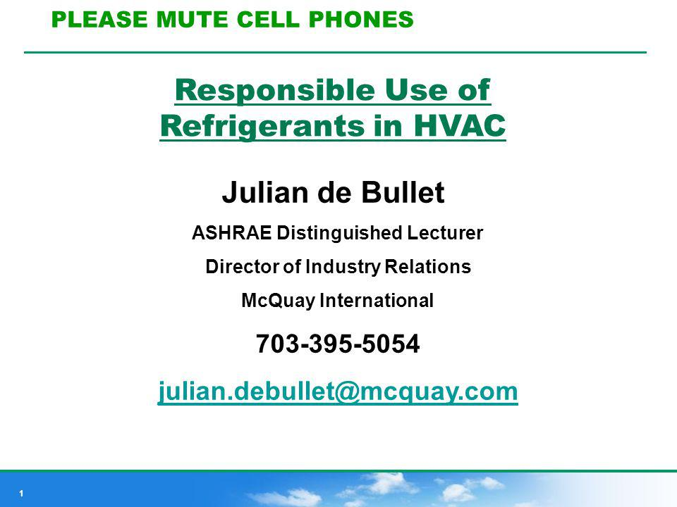 1 Responsible Use of Refrigerants in HVAC Julian de Bullet ASHRAE Distinguished Lecturer Director of Industry Relations McQuay International 703-395-5