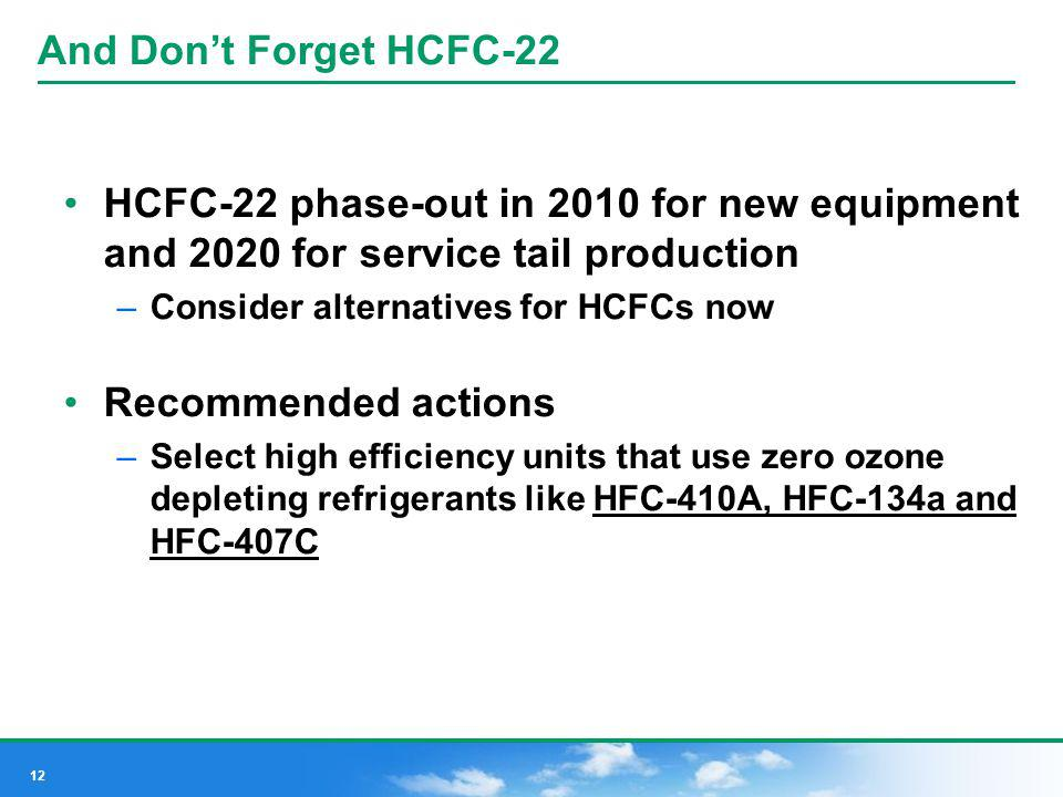 12 And Dont Forget HCFC-22 HCFC-22 phase-out in 2010 for new equipment and 2020 for service tail production –Consider alternatives for HCFCs now Recom