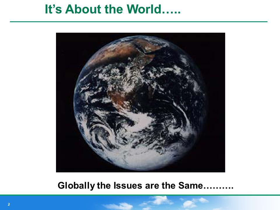 2 Its About the World….. Globally the Issues are the Same……….
