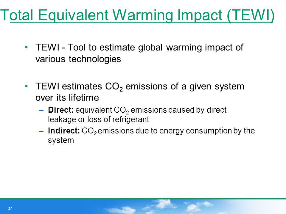 27 Total Equivalent Warming Impact (TEWI) TEWI - Tool to estimate global warming impact of various technologies TEWI estimates CO 2 emissions of a giv