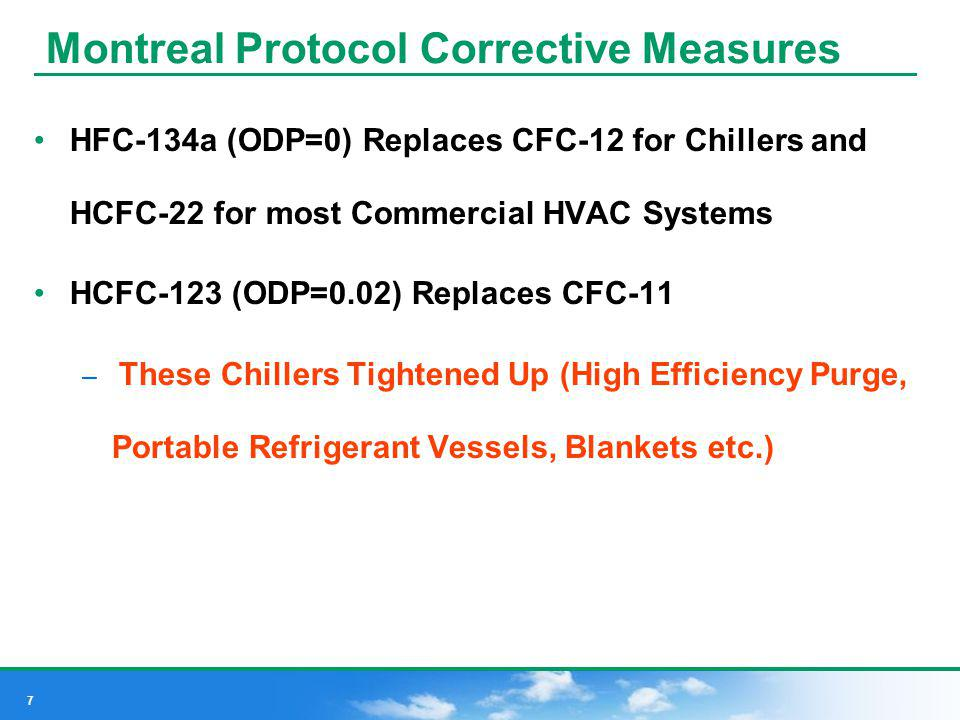 7 Montreal Protocol Corrective Measures HFC-134a (ODP=0) Replaces CFC-12 for Chillers and HCFC-22 for most Commercial HVAC Systems HCFC-123 (ODP=0.02)