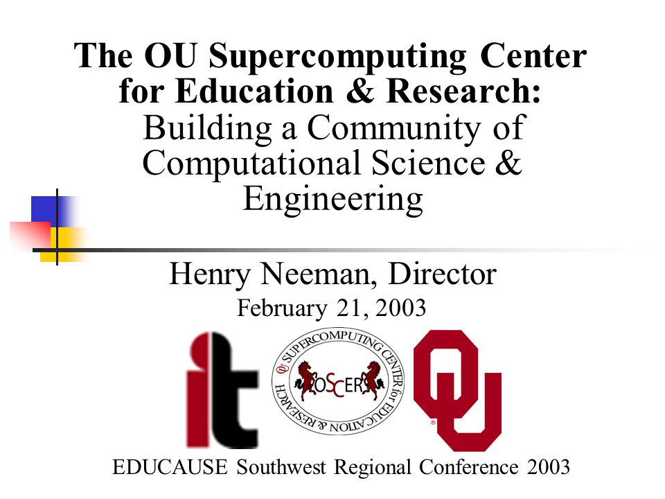 Building a Community of Computational Science & Engineering Henry Neeman, Director February 21, 2003 The OU Supercomputing Center for Education & Research: EDUCAUSE Southwest Regional Conference 2003