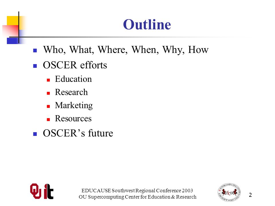 OU Supercomputing Center for Education & Research 2 Outline Who, What, Where, When, Why, How OSCER efforts Education Research Marketing Resources OSCERs future
