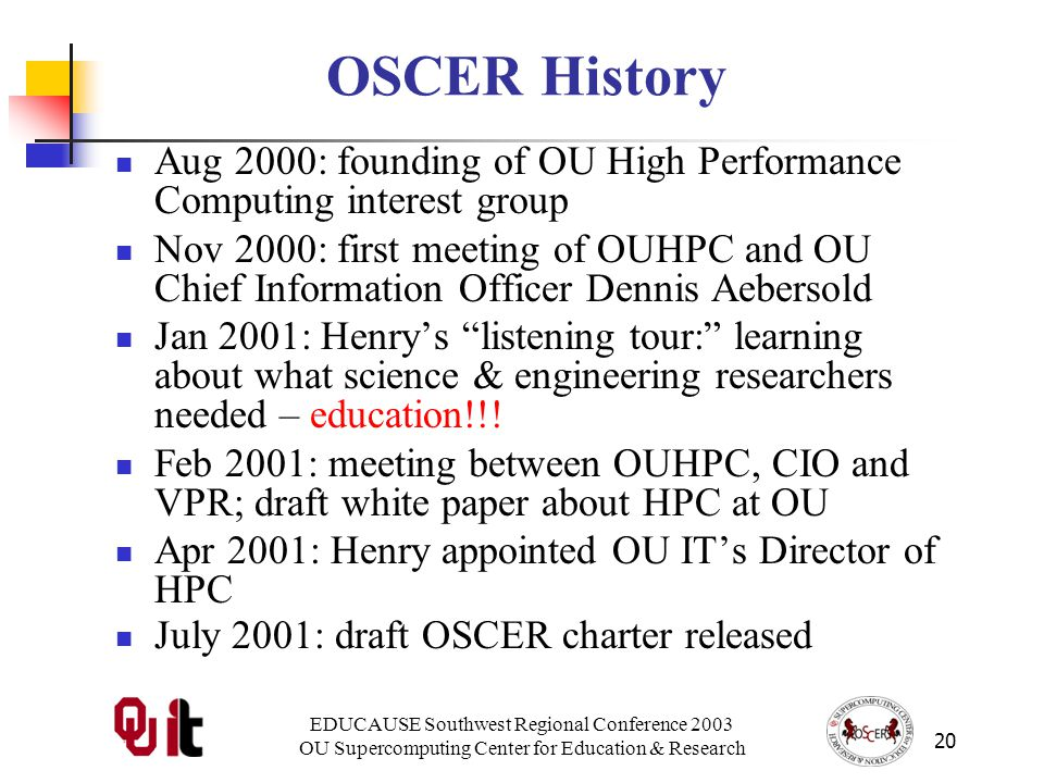 EDUCAUSE Southwest Regional Conference 2003 OU Supercomputing Center for Education & Research 20 OSCER History Aug 2000: founding of OU High Performance Computing interest group Nov 2000: first meeting of OUHPC and OU Chief Information Officer Dennis Aebersold Jan 2001: Henrys listening tour: learning about what science & engineering researchers needed – education!!.
