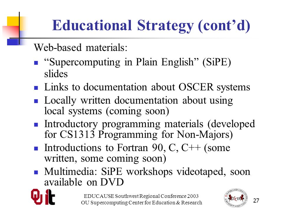 EDUCAUSE Southwest Regional Conference 2003 OU Supercomputing Center for Education & Research 27 Educational Strategy (contd) Web-based materials: Supercomputing in Plain English (SiPE) slides Links to documentation about OSCER systems Locally written documentation about using local systems (coming soon) Introductory programming materials (developed for CS1313 Programming for Non-Majors) Introductions to Fortran 90, C, C++ (some written, some coming soon) Multimedia: SiPE workshops videotaped, soon available on DVD