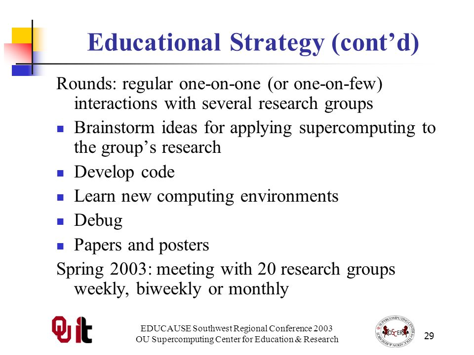 EDUCAUSE Southwest Regional Conference 2003 OU Supercomputing Center for Education & Research 29 Educational Strategy (contd) Rounds: regular one-on-one (or one-on-few) interactions with several research groups Brainstorm ideas for applying supercomputing to the groups research Develop code Learn new computing environments Debug Papers and posters Spring 2003: meeting with 20 research groups weekly, biweekly or monthly