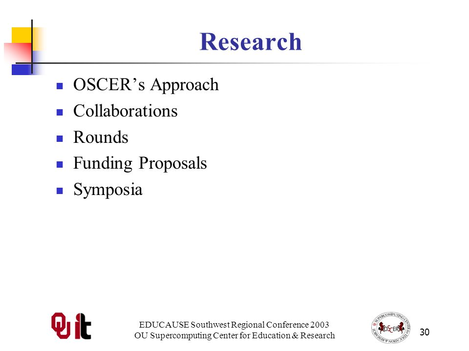EDUCAUSE Southwest Regional Conference 2003 OU Supercomputing Center for Education & Research 30 Research OSCERs Approach Collaborations Rounds Funding Proposals Symposia