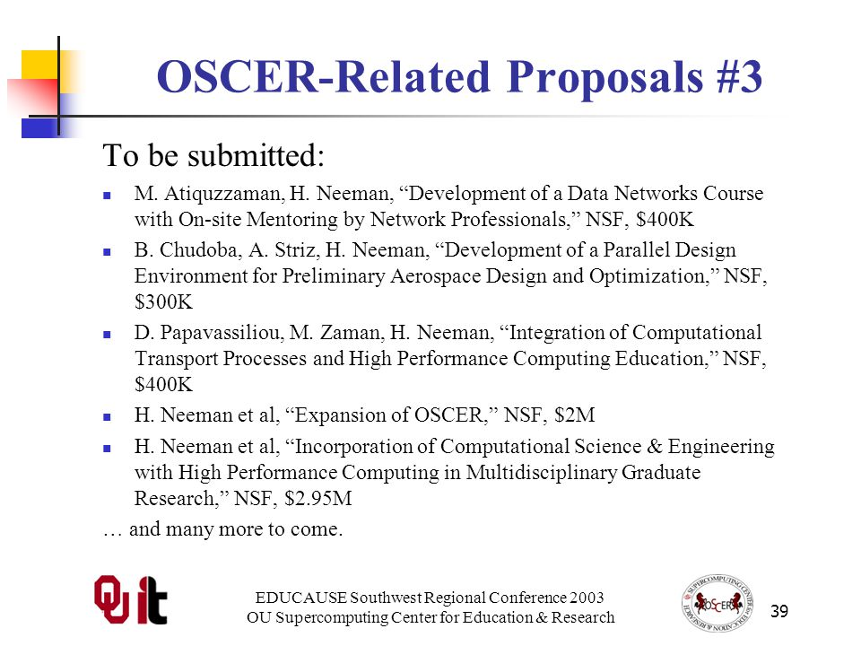 EDUCAUSE Southwest Regional Conference 2003 OU Supercomputing Center for Education & Research 39 OSCER-Related Proposals #3 To be submitted: M.