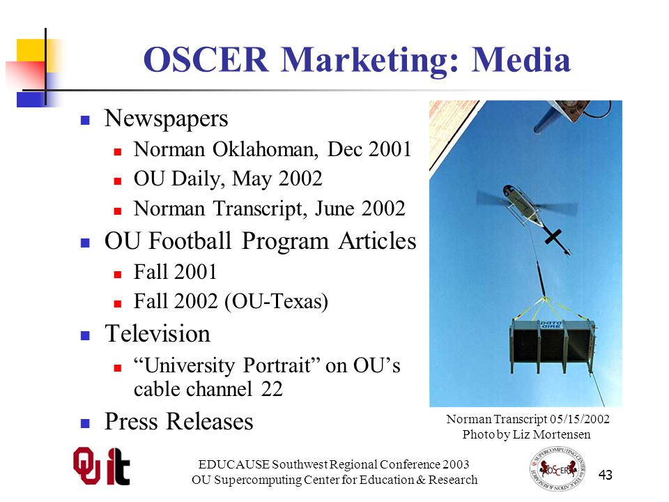 EDUCAUSE Southwest Regional Conference 2003 OU Supercomputing Center for Education & Research 43 OSCER Marketing: Media Newspapers Norman Oklahoman, Dec 2001 OU Daily, May 2002 Norman Transcript, June 2002 OU Football Program Articles Fall 2001 Fall 2002 (OU-Texas) Television University Portrait on OUs cable channel 22 Press Releases Norman Transcript 05/15/2002 Photo by Liz Mortensen