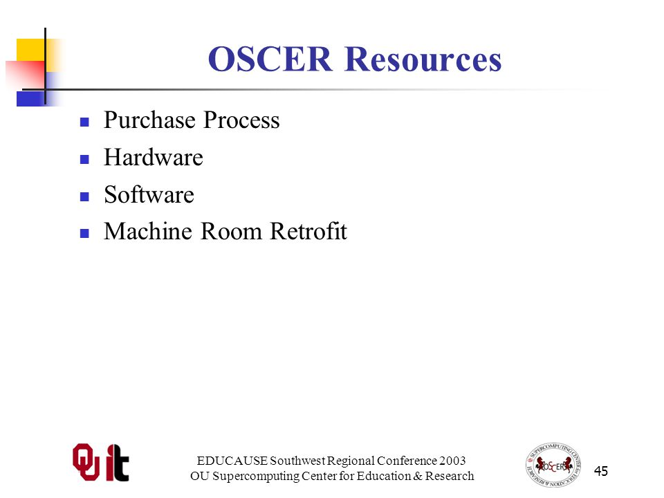 EDUCAUSE Southwest Regional Conference 2003 OU Supercomputing Center for Education & Research 45 OSCER Resources Purchase Process Hardware Software Machine Room Retrofit