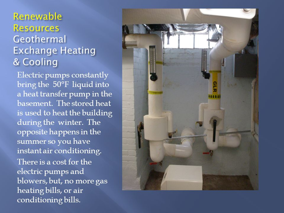 Renewable Resources Geothermal Exchange Heating & Cooling Electric pumps constantly bring the 50°F liquid into a heat transfer pump in the basement. T