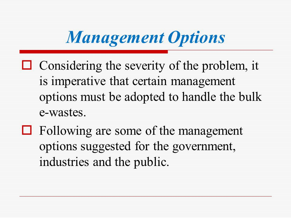 Management Options Considering the severity of the problem, it is imperative that certain management options must be adopted to handle the bulk e-wast