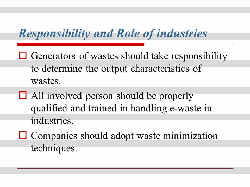 Responsibility and Role of industries Generators of wastes should take responsibility to determine the output characteristics of wastes. All involved