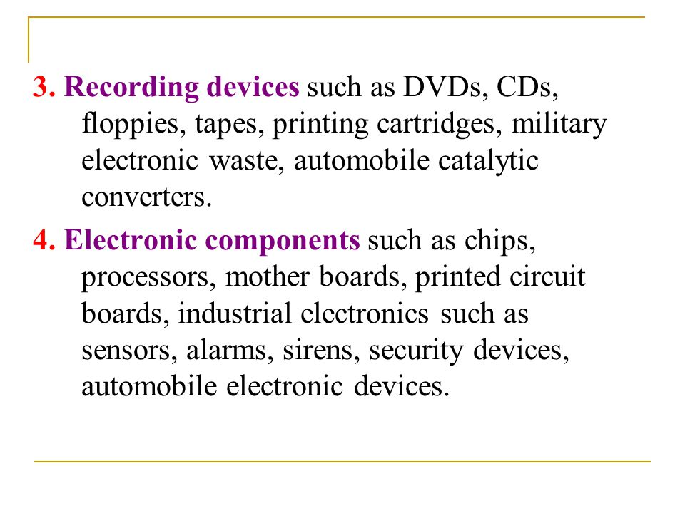 3. Recording devices such as DVDs, CDs, floppies, tapes, printing cartridges, military electronic waste, automobile catalytic converters. 4. Electroni