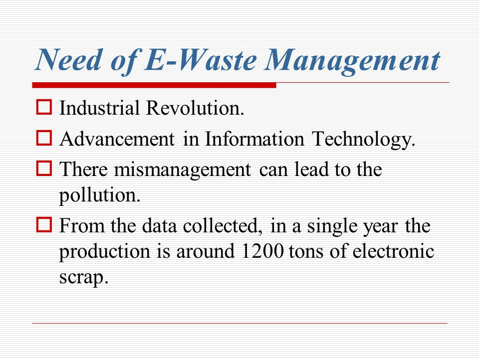 Need of E-Waste Management Industrial Revolution. Advancement in Information Technology. There mismanagement can lead to the pollution. From the data