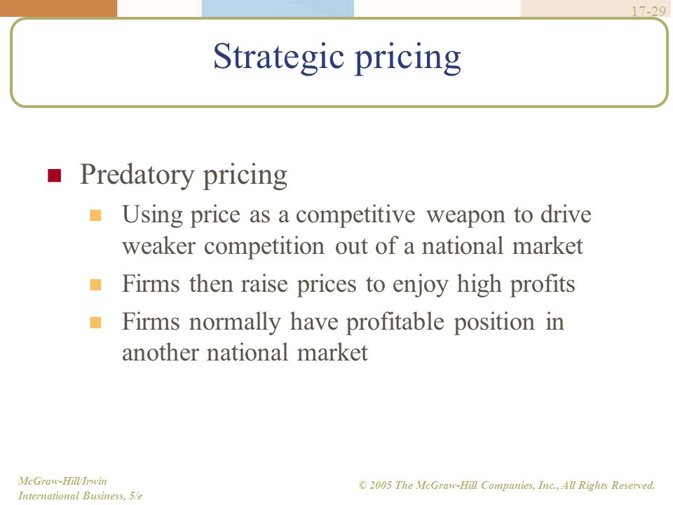 McGraw-Hill/Irwin International Business, 5/e © 2005 The McGraw-Hill Companies, Inc., All Rights Reserved. 17-29 Strategic pricing Predatory pricing U