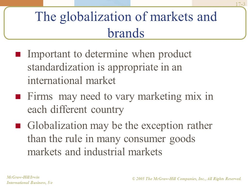 McGraw-Hill/Irwin International Business, 5/e © 2005 The McGraw-Hill Companies, Inc., All Rights Reserved. 17-3 The globalization of markets and brand