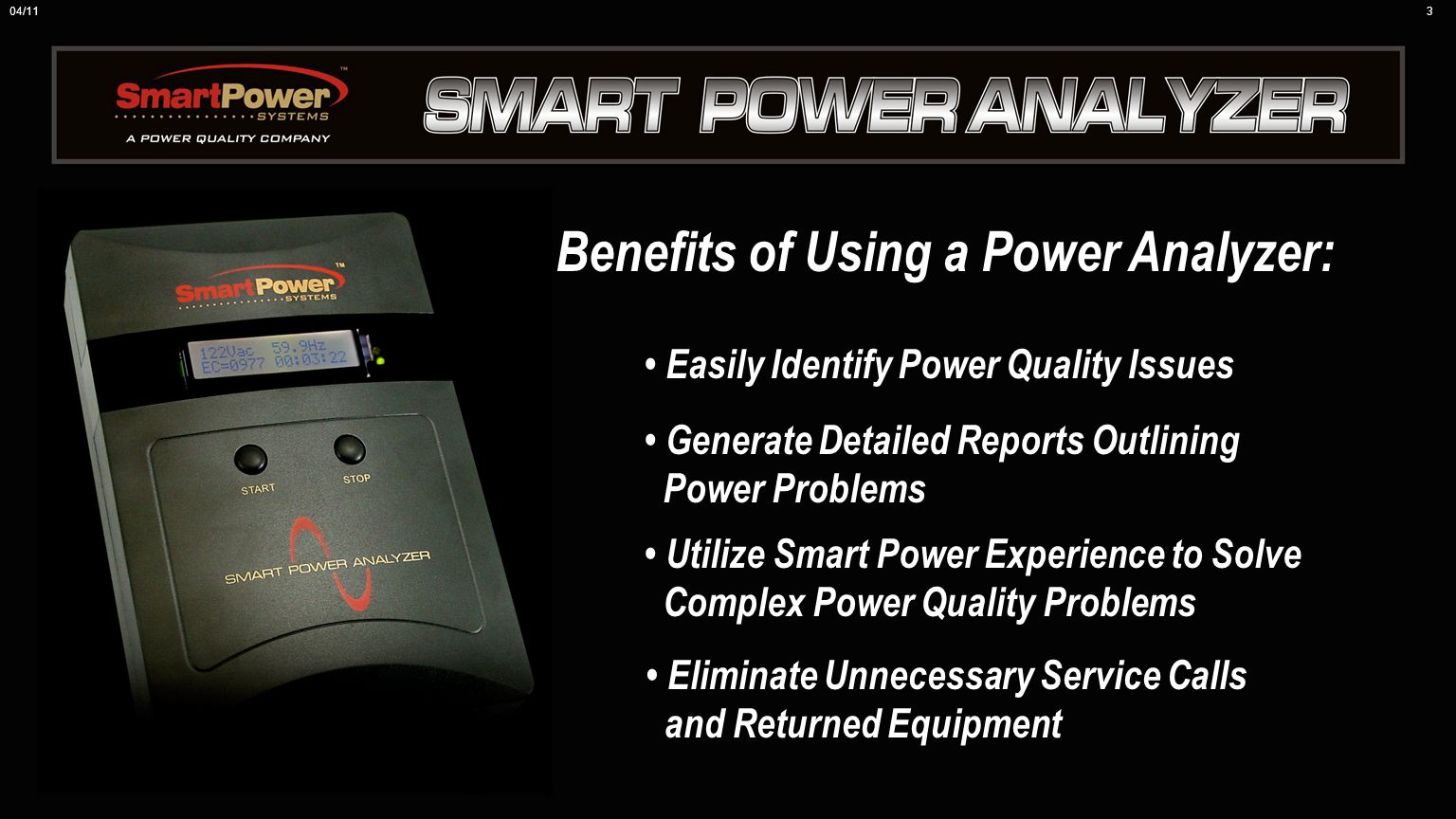 Benefits of Using a Power Analyzer: Easily Identify Power Quality Issues Generate Detailed Reports Outlining Power Problems Utilize Smart Power Experience to Solve Complex Power Quality Problems Eliminate Unnecessary Service Calls and Returned Equipment 04/113