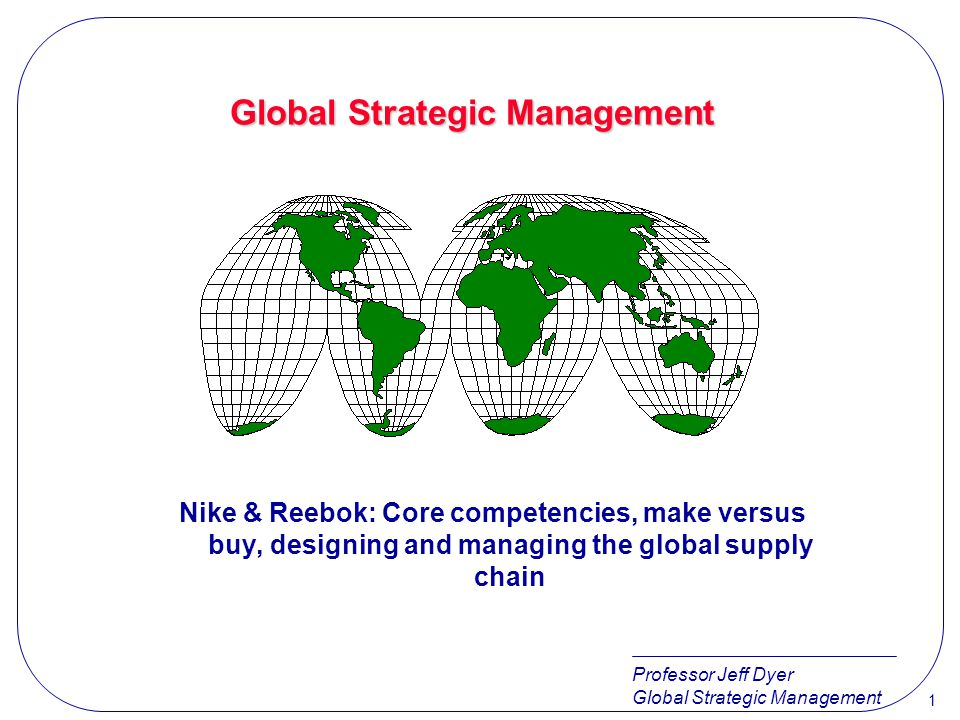 Professor Jeff Dyer Global Strategic Management 1 Nike & Reebok: Core competencies, make versus buy, designing and managing the global supply chain