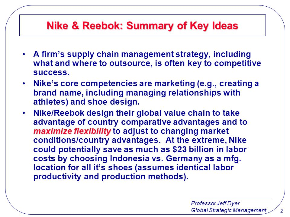 Professor Jeff Dyer Global Strategic Management 3 Nike & Reebok: Summary of Key Ideas When firms choose to outsource, they need to determine whether to treat outside firms as partners or as arms-length subcontractors.