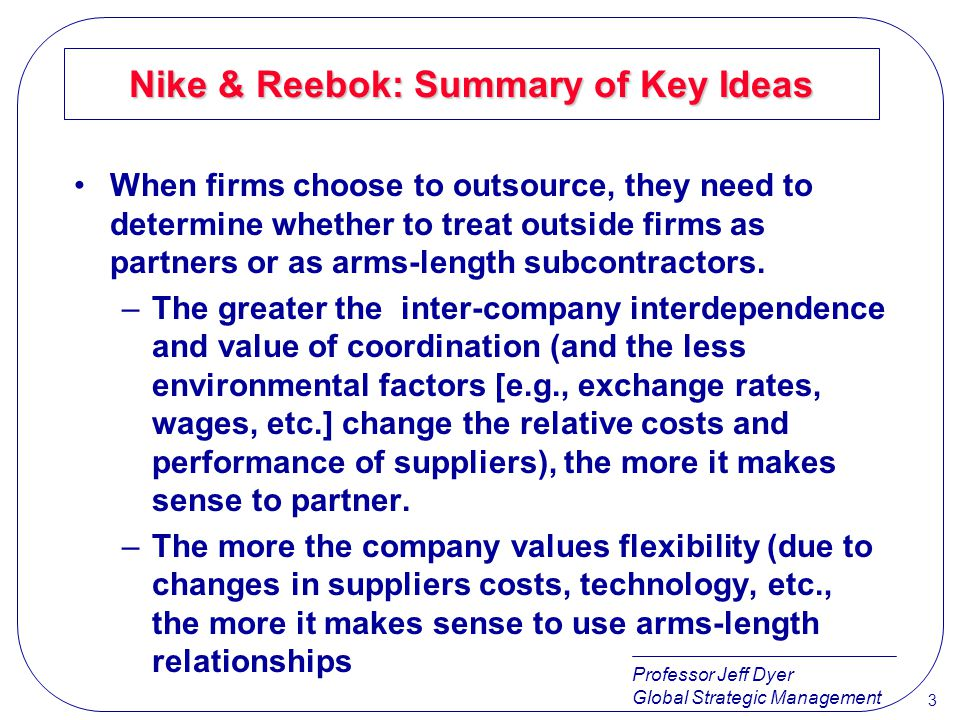 Professor Jeff Dyer Global Strategic Management 3 Nike & Reebok: Summary of Key Ideas When firms choose to outsource, they need to determine whether t