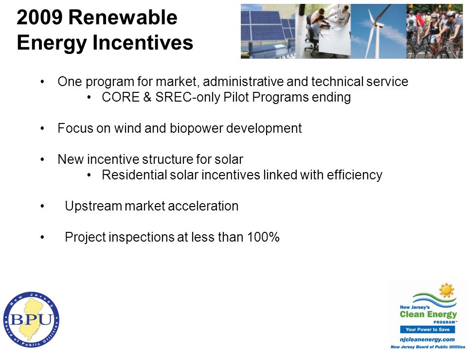 One program for market, administrative and technical service CORE & SREC-only Pilot Programs ending Focus on wind and biopower development New incentive structure for solar Residential solar incentives linked with efficiency Upstream market acceleration Project inspections at less than 100% 2009 Renewable Energy Incentives