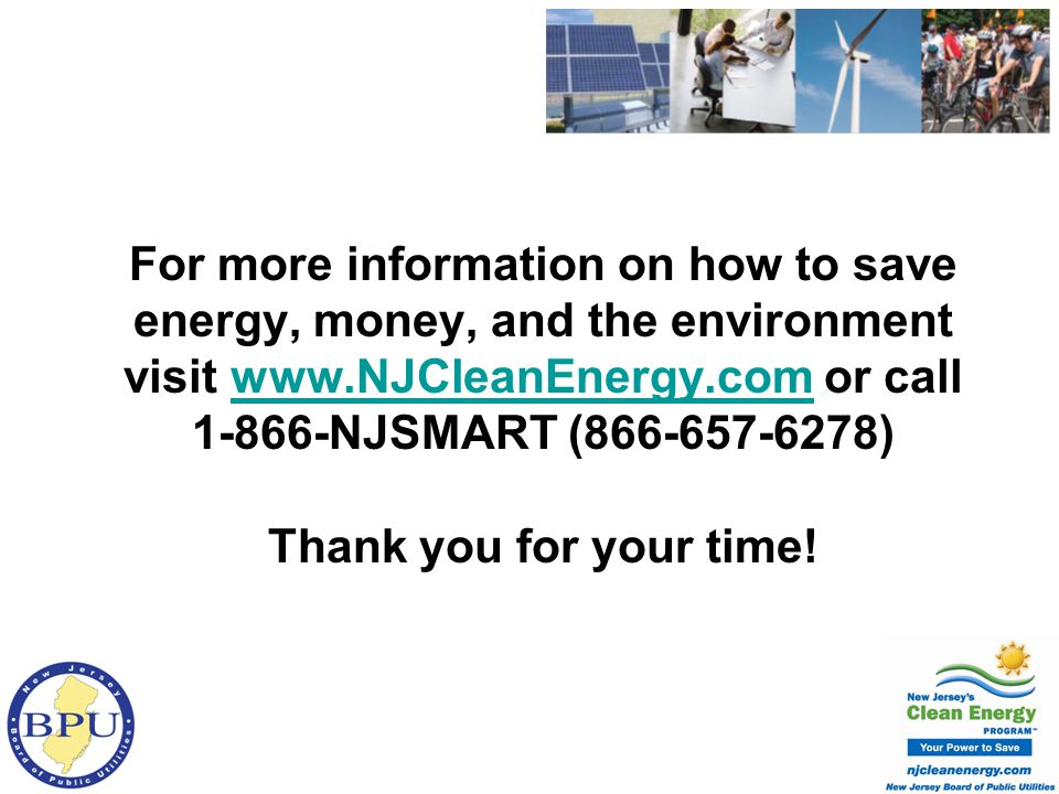 For more information on how to save energy, money, and the environment visit www.NJCleanEnergy.com or call 1-866-NJSMART (866-657-6278) Thank you for your time!www.NJCleanEnergy.com
