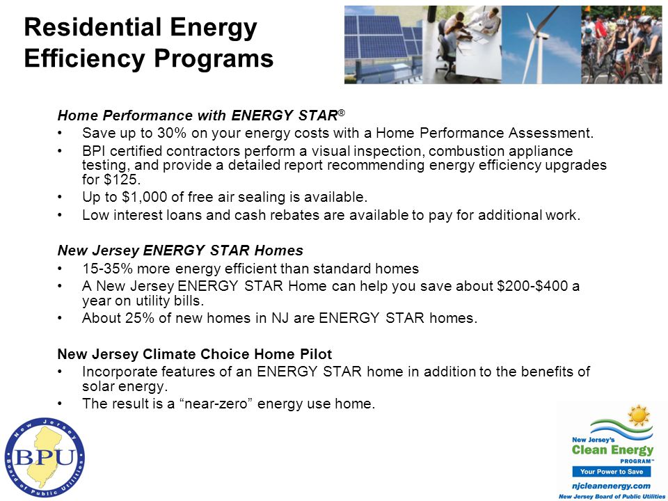 ENERGY STAR Qualified Product Rebates $75 rebate on purchase of ENERGY STAR qualified clothes washers with a MEF* of 2.2 or higher $25 rebate for ENERGY STAR qualified dehumidifiers $20 seasonal rebate (May 14 through August 31) on ENERGY STAR qualified room air conditioners $30 incentive to recycle your old working refrigerator or freezer *MEF=Modified Energy Factor COOLAdvantage and WARMAdvantage Receive up to $150 back on central air conditioning equipment And up to $400 back for heating equipment Green New Jersey Resource Team 7 organizations distribute ENERGY STAR qualified lighting and information throughout the State.