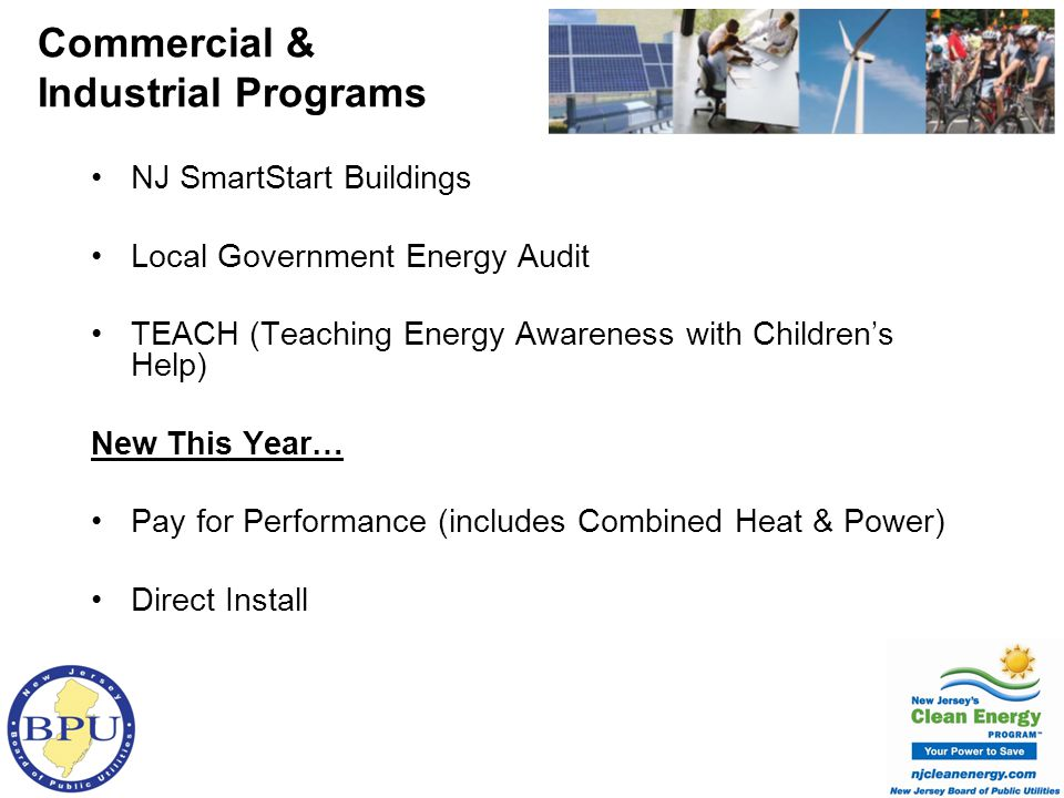 NJ SmartStart Buildings Local Government Energy Audit TEACH (Teaching Energy Awareness with Childrens Help) New This Year… Pay for Performance (includes Combined Heat & Power) Direct Install Commercial & Industrial Programs