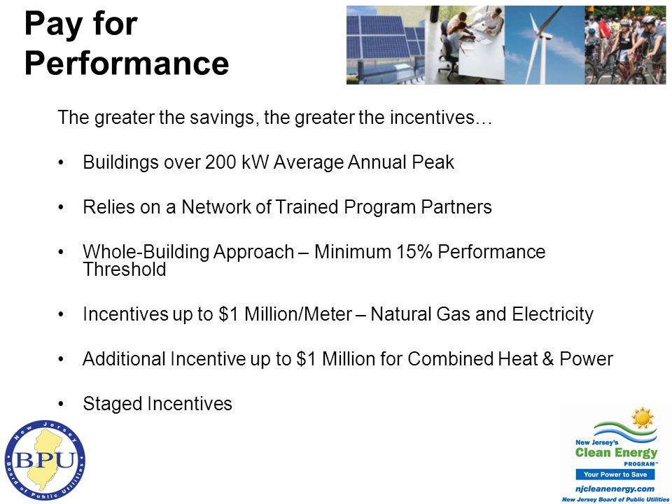 The greater the savings, the greater the incentives… Buildings over 200 kW Average Annual Peak Relies on a Network of Trained Program Partners Whole-Building Approach – Minimum 15% Performance Threshold Incentives up to $1 Million/Meter – Natural Gas and Electricity Additional Incentive up to $1 Million for Combined Heat & Power Staged Incentives Pay for Performance