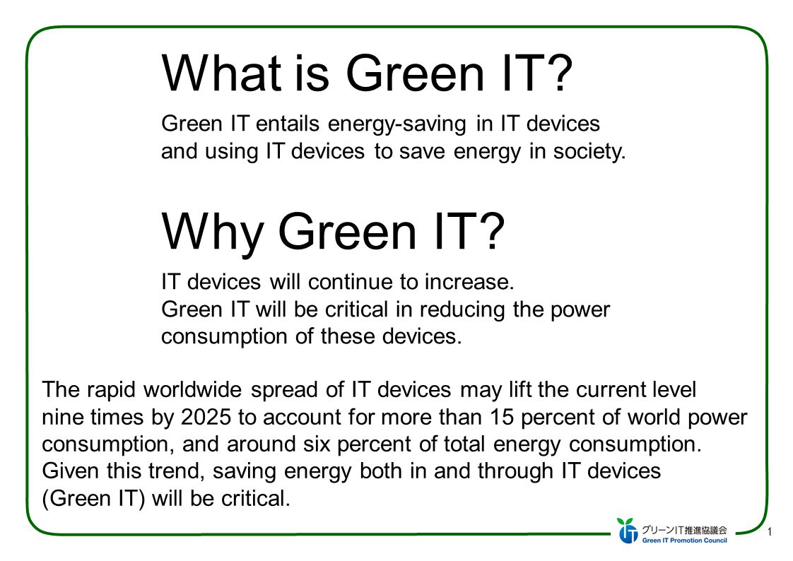 1 What is Green IT? Green IT entails energy-saving in IT devices and using IT devices to save energy in society. Why Green IT? IT devices will continu