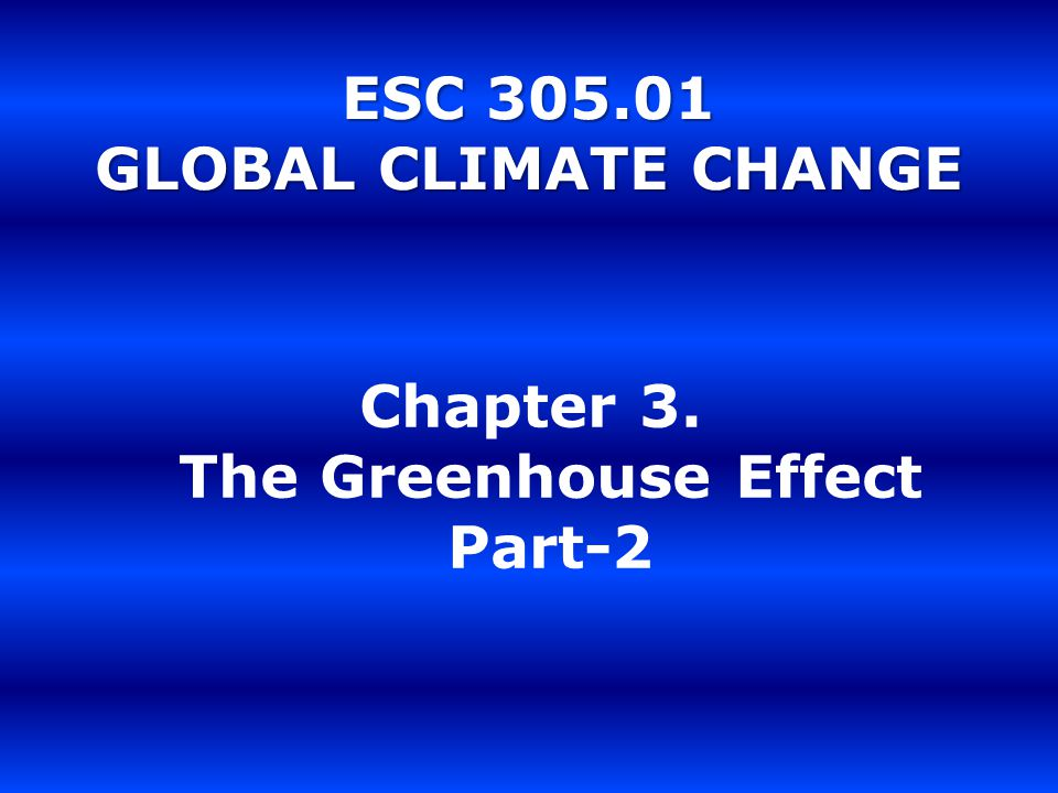 ESC 305.01 GLOBAL CLIMATE CHANGE Chapter 3. The Greenhouse Effect Part-2