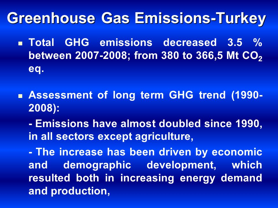 Greenhouse Gas Emissions-Turkey Total GHG emissions decreased 3.5 % between 2007-2008; from 380 to 366,5 Mt CO 2 eq. Assessment of long term GHG trend
