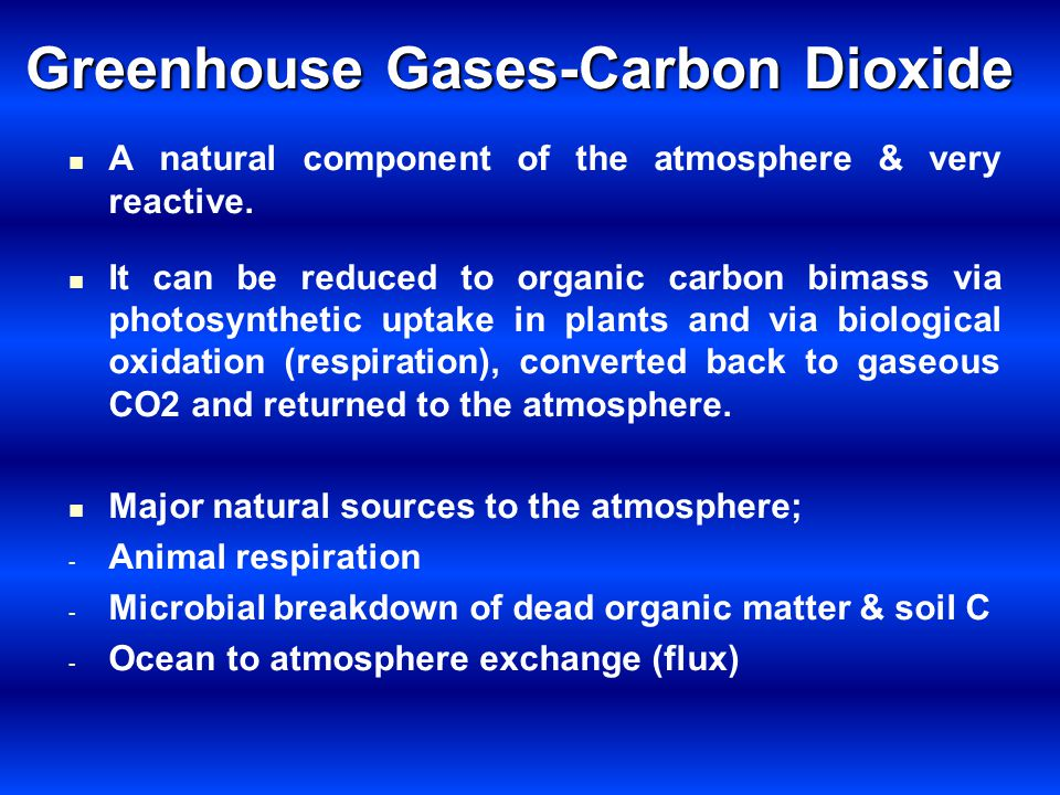 Greenhouse Gases-Carbon Dioxide A natural component of the atmosphere & very reactive. It can be reduced to organic carbon bimass via photosynthetic u