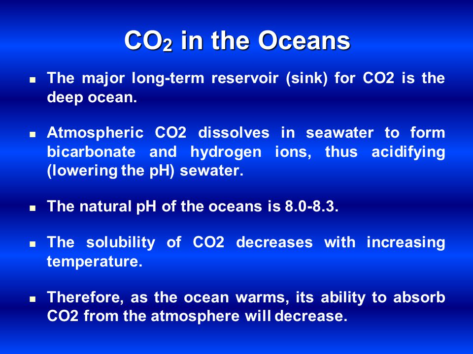 CO 2 in the Oceans The major long-term reservoir (sink) for CO2 is the deep ocean. Atmospheric CO2 dissolves in seawater to form bicarbonate and hydro