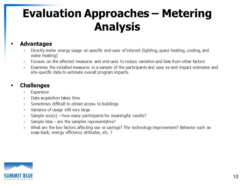 10 Evaluation Approaches – Metering Analysis Advantages > Directly meter energy usage on specific end-uses of interest (lighting, space heating, cooling, and water heating) > Focuses on the affected measures and end-uses to reduce variation and bias from other factors > Examines the installed measures in a sample of the participants and uses ex-anti impact estimates and site-specific data to estimate overall program impacts.