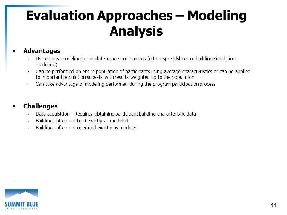 11 Evaluation Approaches – Modeling Analysis Advantages > Use energy modeling to simulate usage and savings (either spreadsheet or building simulation modeling) > Can be performed on entire population of participants using average characteristics or can be applied to important population subsets with results weighted up to the population > Can take advantage of modeling performed during the program participation process Challenges > Data acquisition --Requires obtaining participant building characteristic data > Buildings often not built exactly as modeled > Buildings often not operated exactly as modeled