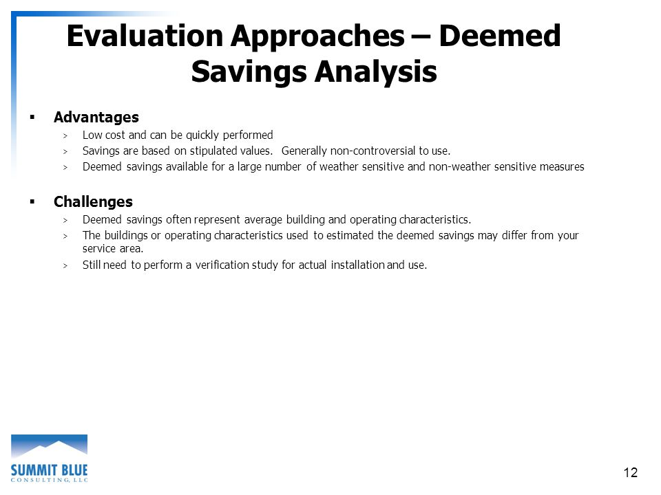 12 Evaluation Approaches – Deemed Savings Analysis Advantages > Low cost and can be quickly performed > Savings are based on stipulated values.