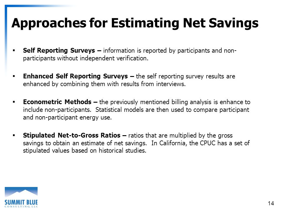 14 Approaches for Estimating Net Savings Self Reporting Surveys – information is reported by participants and non- participants without independent verification.