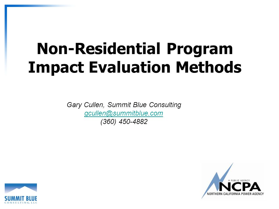 Non-Residential Program Impact Evaluation Methods Gary Cullen, Summit Blue Consulting gcullen@summitblue.com (360) 450-4882
