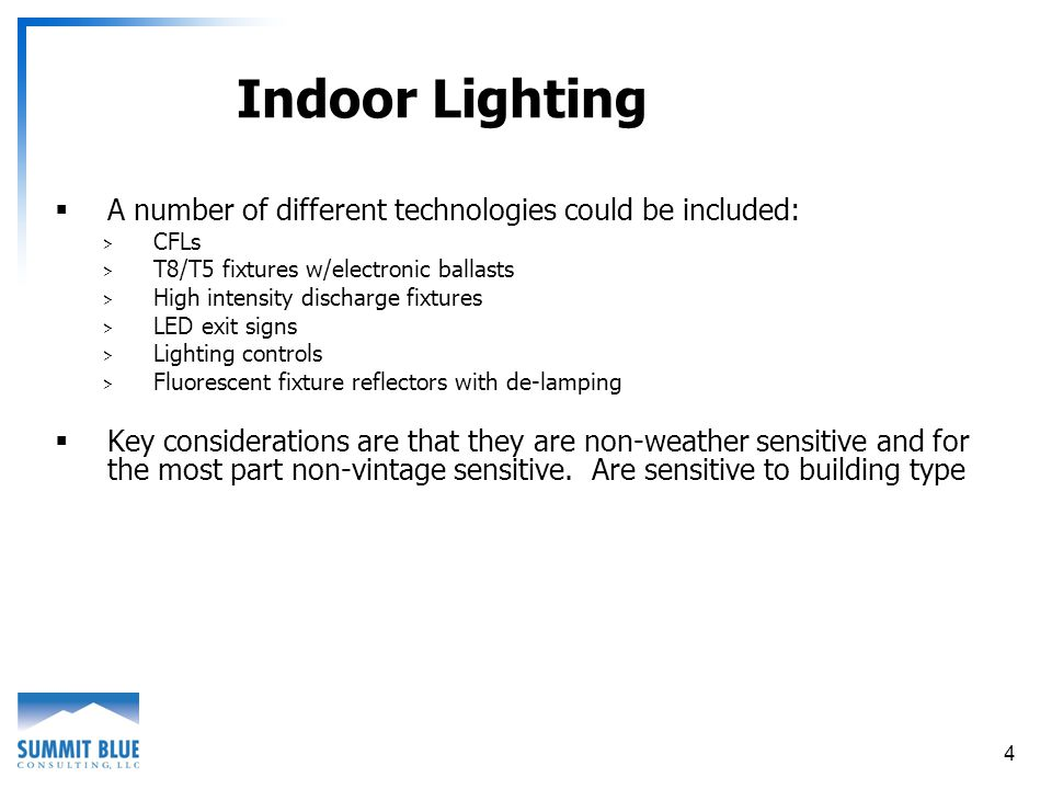 4 Indoor Lighting A number of different technologies could be included: > CFLs > T8/T5 fixtures w/electronic ballasts > High intensity discharge fixtures > LED exit signs > Lighting controls > Fluorescent fixture reflectors with de-lamping Key considerations are that they are non-weather sensitive and for the most part non-vintage sensitive.
