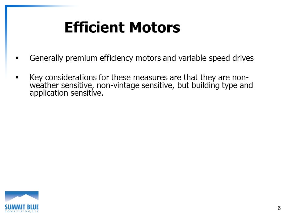 6 Efficient Motors Generally premium efficiency motors and variable speed drives Key considerations for these measures are that they are non- weather sensitive, non-vintage sensitive, but building type and application sensitive.
