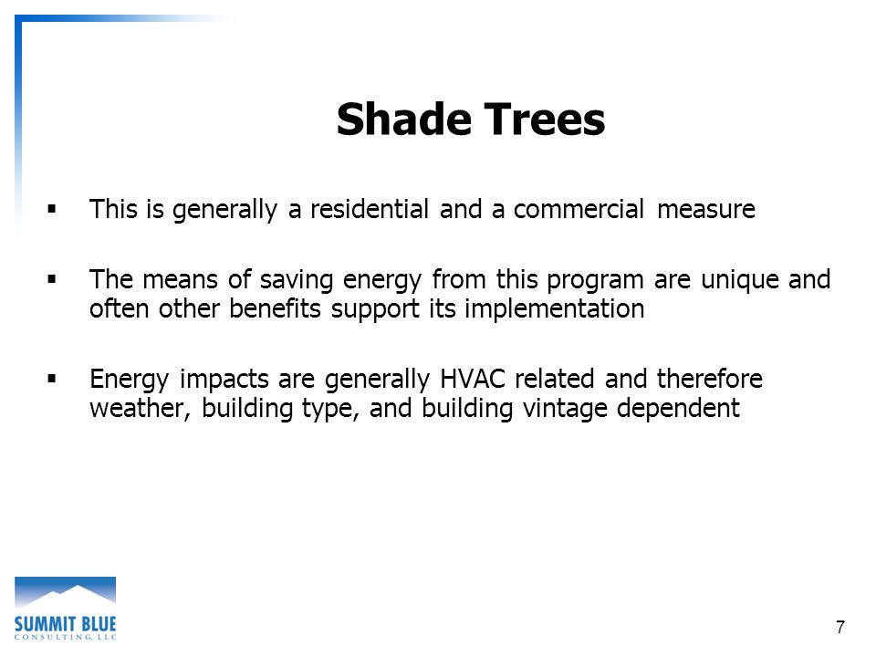7 Shade Trees This is generally a residential and a commercial measure The means of saving energy from this program are unique and often other benefits support its implementation Energy impacts are generally HVAC related and therefore weather, building type, and building vintage dependent