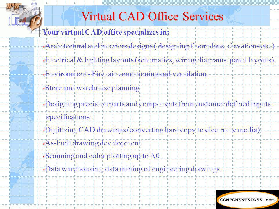 Virtual CAD Office Services Your virtual CAD office specializes in: Architectural and interiors designs ( designing floor plans, elevations etc.) Electrical & lighting layouts (schematics, wiring diagrams, panel layouts).
