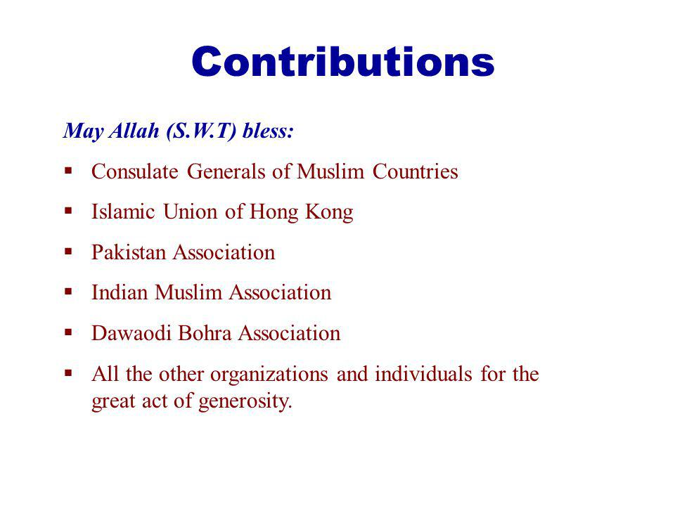 Contributions May Allah (S.W.T) bless: Consulate Generals of Muslim Countries Islamic Union of Hong Kong Pakistan Association Indian Muslim Association Dawaodi Bohra Association All the other organizations and individuals for the great act of generosity.