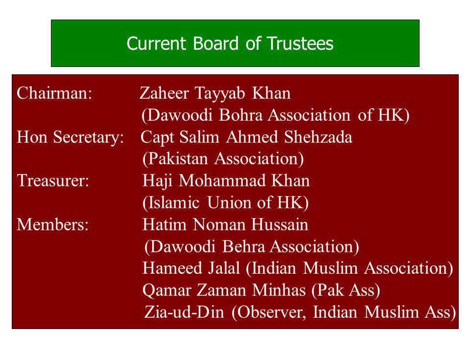 Current Board of Trustees Chairman: Zaheer Tayyab Khan (Dawoodi Bohra Association of HK) Hon Secretary: Capt Salim Ahmed Shehzada (Pakistan Association) Treasurer: Haji Mohammad Khan (Islamic Union of HK) Members: Hatim Noman Hussain (Dawoodi Behra Association) Hameed Jalal (Indian Muslim Association) Qamar Zaman Minhas (Pak Ass) Zia-ud-Din (Observer, Indian Muslim Ass)