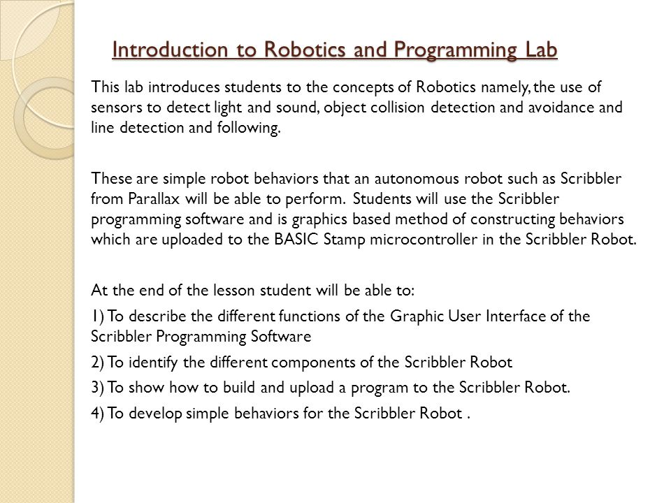 Introduction to Robotics and Programming Lab This lab introduces students to the concepts of Robotics namely, the use of sensors to detect light and sound, object collision detection and avoidance and line detection and following.