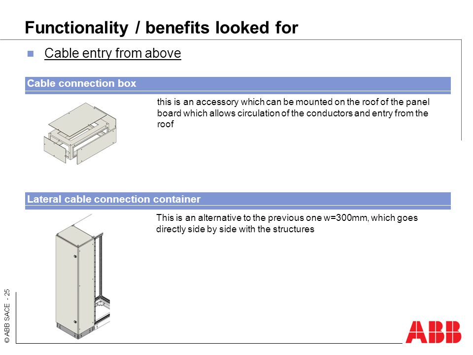 © ABB SACE - 25 Functionality / benefits looked for Cable entry from above This is an alternative to the previous one w=300mm, which goes directly sid